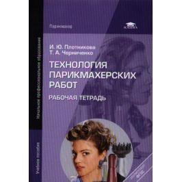 Плотникова И., Черниченко Т. Технология парикмахерских работ. Рабочая тетрадь. 6-е издание, стереотипное