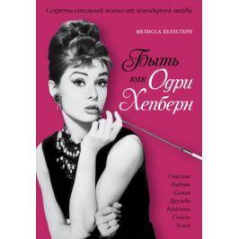 Хеллстерн М. Быть как Одри Хепберн. Секреты стильной жизни от легендарной звезды