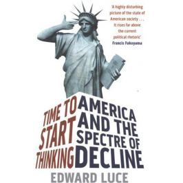 Luce E. Time To Start Thinking: America and the Spectre of Decline