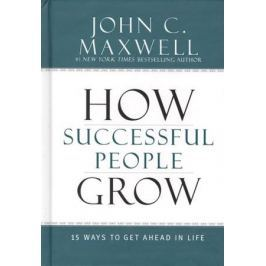 Maxwell J. How Successful People Grow: 15 Ways to Get Ahead in Life