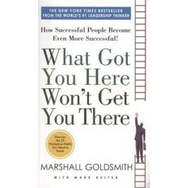Goldsmith M. What Got You Here Won't Get You There: How Successful People Become Even More Successful!