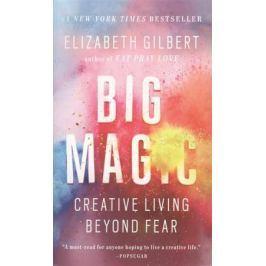 Gilbert E. Big Magic. Creative Living Beyond Fear