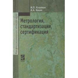 Кошевая И., Канке А. Метрология, стандартизация, сертификация: Учебник