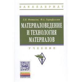Фетисов Г., Гарифуллин Ф. Материаловедение и технология материалов. Учебник