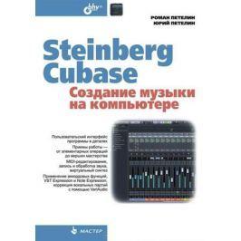 Петелин Р., Петелин Ю. Steinberg Cubase. Создание музыки на компьютере