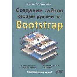 Евдокимов А., Финков М. Создание сайтов своими руками на Bootstrap. Готовые шаблоны, элементы, скрипты. Удобство и простота в освоении. Пошаговый пример в книге!