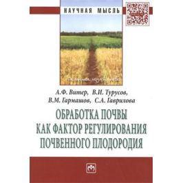 Витер А., Турусов В., Гармашов В. и др. Обработка почвы как фактор регулирования почвенного плодородия. Монография
