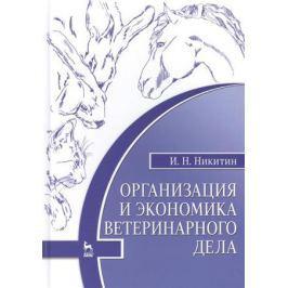 Никитин И. Организация и экономика ветеринарного дела: Учебник. Издание шестое, переработанное и дополненное