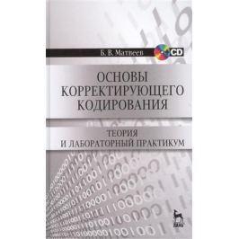 Матвеев Б. Основы корректирующего кодирования: теория и лабораторный практикум. Издание второе, стереотипное (+CD)