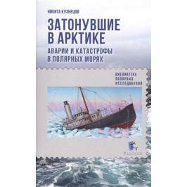 Кузнецов Н. Затонувшие в Арктике. Аварии и катастрофы в полярных морях