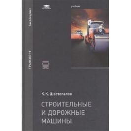 Шестопалов К. Строительные и дорожные машины: Учебник