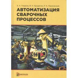 Гладков Э., Бродягин В., Перковский Р. Автоматизация сварочных процессов. Учебник