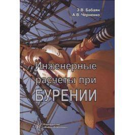 Бабаян Э., Черненко А. Инженерные расчеты при бурении
