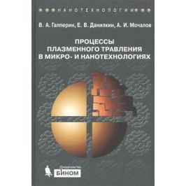 Галперин В., Данилкин Е., Мочалов А. Процессы плазменного травления в микро- и нанотехнологиях. Учебное пособие