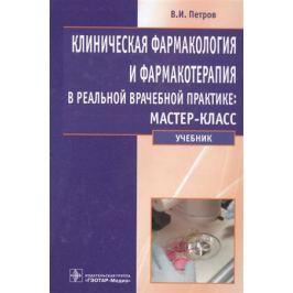 Петров В. Клиническая фармакология и фармакотерапия в реальной врачебной практике: мастер-класс. Учебник
