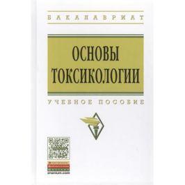 Кукин П., Пономарев Н., Таранцева К. и др. Основы токсикологии. Учебное пособие