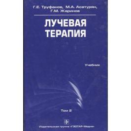 Труфанов Г., Асатурян М., Жаринов Г. Лучевая терапия. Учебник. Том 2