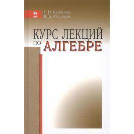 Курбатова Г., Филиппов В. Курс лекций по алгебре: Учебное пособие