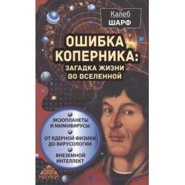 Шарф К. Ошибка Коперника: загадка жизни во Вселенной