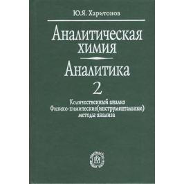 Харитонов Ю. Аналитическая химия. Аналитика. В двух книгах. Книга 2. Количественный анализ. Физико-химические (инструментальные) методы анализа. Издание пятое, стереотипное