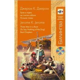 Джером К. Дж. Трое в лодке не считая собаки. Лучшие главы. Three Men in f Boat To Say Nothing of the Dog. Best Chapters (+CD)