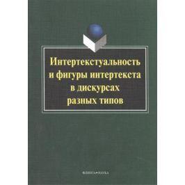 Колокольцева Т. (ред.) Интертекстуальность и фигуры интертекста в дискурсах разных типов. Коллективная монография