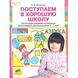 Игнатова С. Поступаем в хорошую школу.Тесты двух уровней сложности для старших дошкольников 5-7 лет