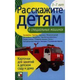 Емельянова Э. Расскажите детям о специальных машинах. Карточки для занятий в детском саду и дома 3-7 лет