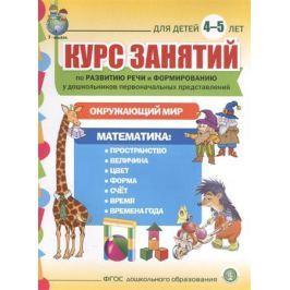 Курс занятий по развитию речи и формированию у дошкольников первоначальных представлений: Окружающий мир. Математика. Для детей 4-5 лет