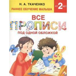 Ткаченко Н. Все прописи под одной обложкой. Раннее обучение малыша 2+
