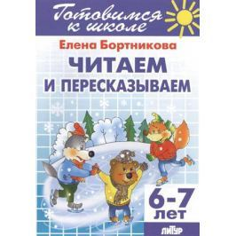 Бортникова Е. Читаем и пересказываем. 6-7 лет