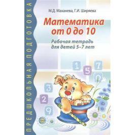 Маханева М., Ширяева Г. Математика от 0 до 10. Рабочая тетрадь для детей 5-7 лет