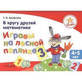 Ерофеева Т. Успех. В кругу друзей математики. Играем на лесной полянке. Пособие для детей 4-5 лет