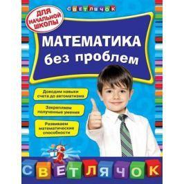 Исаева И. Математика без проблем. Для начальной школы. Доводим навыки счета до автоматизма. Закрепляем полученные умения. Развиваем математические способности