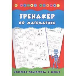 Леонова Н. Тренажер по математике. Экспресс-подготовка к школе