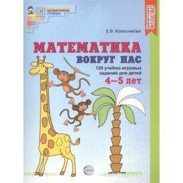 Колесникова Е. Математика вокруг нас. 120 учебно-игровых заданий для детей. 4-5 лет