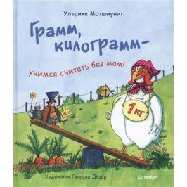 Мотшиуниг У. Грамм, килограмм - учимся считать без мам!