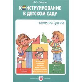 Лыкова И. Конструирование в детском саду. Старшая группа. Учебно-методическое пособие к парциальной программе