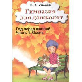 Ульева Е. Гимназия для дошколят. Год перед школой. Часть 1. Осень