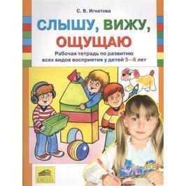 Игнатова С. Слышу, вижу, ощущаю. Рабочая тетрадь по развитию всех видов восприятия у детей 5-6 лет