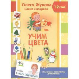 Жукова О., Лазарева Е. Учим цвета. 1-2 года. С полезными подсказками для взрослых