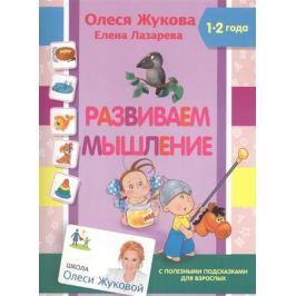 Жукова О., Лазарева Е. Развиваем мышление. 1-2 года. С полезными подсказками для взрослых