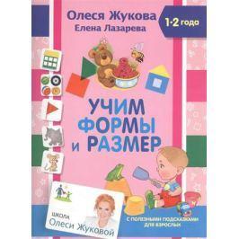 Жукова О., Лазарева Е. Учим формы и размер. 1-2 года. С полезными подсказками для взрослых