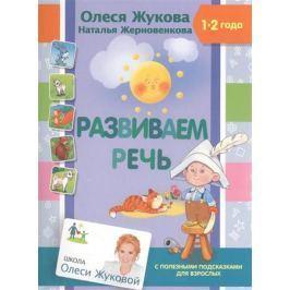 Жукова О., Жерновенкова Н. Развиваем речь. 1-2 года. С полезными подсказками для взрослых