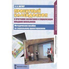 Вагнер И. Проектный калейдоскоп в программе воспитания и социализации младших школьников. Методическое пособие по социальному проектировнаию