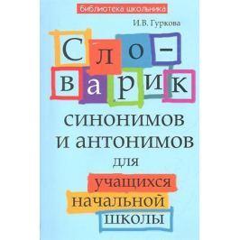 Гуркова И. Словарик синонимов и антонимов для учащихся начальной школы