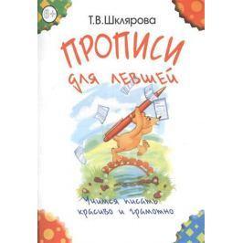 Шклярова Т. Прописи для левшей. Учимся писать красиво и грамотно. Учебное пособие для детей 7 лет