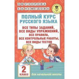 Узорова О., Нефедова Е. Полный курс русского языка. 2 класс. Все типы заданий, все виды упражнений, все правила, все контрольные работы, все виды тестов. Для начальной школы