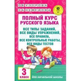 Узорова О., Нефедова Е. Полный курс русского языка. 3 класс. Все типы заданий, все виды упражнений, все правила, все контрольные работы, все виды тестов