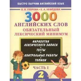 Узорова О., Нефедова Е. 3000 английских слов. Обязательный лексический минимум. 2 класс. Часть I